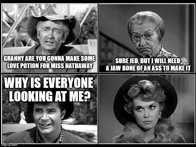 Love Potion | GRANNY ARE YOU GONNA MAKE SOME LOVE POTION FOR MISS HATHAWAY SURE JED, BUT I WILL NEED A JAW BONE OF AN ASS TO MAKE IT WHY IS EVERYONE LOOKI | image tagged in beverly hillbillies,funny meme,wordplay,humor,redneck hillbilly | made w/ Imgflip meme maker