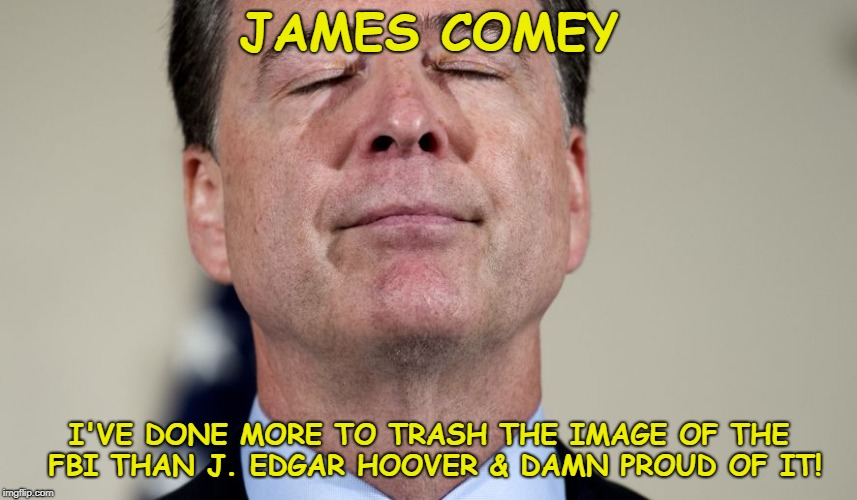 JAMES COMEY I'VE DONE MORE TO TRASH THE IMAGE OF THE FBI THAN J. EDGAR HOOVER & DAMN PROUD OF IT! | image tagged in trashing the fbi one day at a time | made w/ Imgflip meme maker