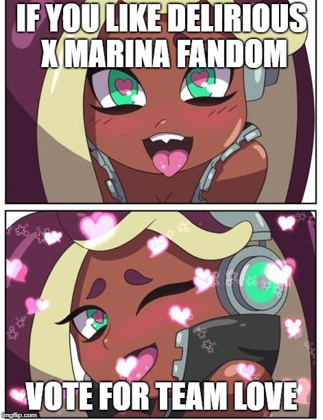 vote for team love | IF YOU LIKE DELIRIOUS X MARINA FANDOM VOTE FOR TEAM LOVE | image tagged in h2o delirious,splatoon,marina,team love | made w/ Imgflip meme maker