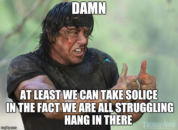 DAMN AT LEAST WE CAN TAKE SOLICE IN THE FACT WE ARE ALL STRUGGLING         HANG IN THERE | made w/ Imgflip meme maker