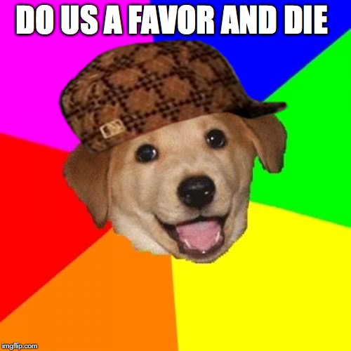 Advice Dog Meme | DO US A FAVOR AND DIE | image tagged in memes,advice dog,scumbag | made w/ Imgflip meme maker