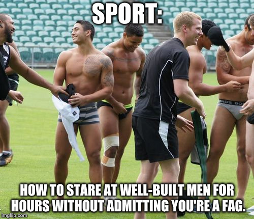 SPORT: HOW TO STARE AT WELL-BUILT MEN FOR HOURS WITHOUT ADMITTING YOU'RE A F*G. | image tagged in sports | made w/ Imgflip meme maker