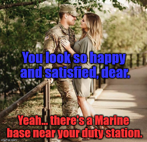 Army Wife |  You look so happy and satisfied, dear. Yeah... there's a Marine base near your duty station. | image tagged in marines,army,hahaha,just a joke | made w/ Imgflip meme maker