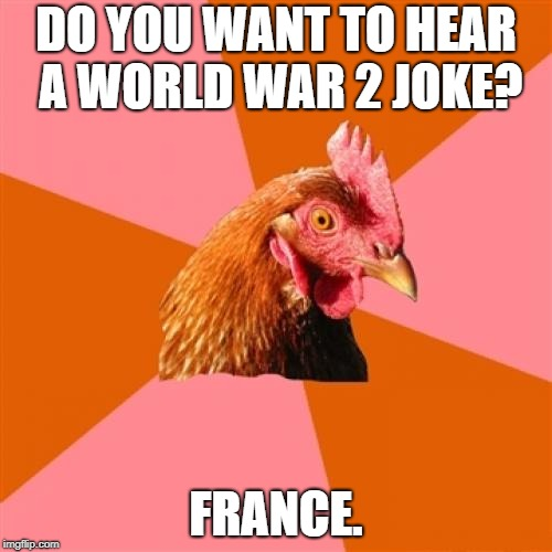 I bet Hitler thought the joke was funny. | DO YOU WANT TO HEAR A WORLD WAR 2 JOKE? FRANCE. | image tagged in memes,anti joke chicken | made w/ Imgflip meme maker