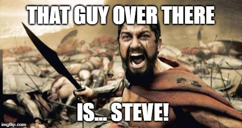 Sparta Leonidas Meme | THAT GUY OVER THERE IS... STEVE! | image tagged in memes,sparta leonidas | made w/ Imgflip meme maker