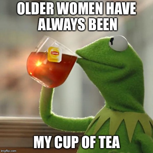 But Thats None Of My Business Meme | OLDER WOMEN HAVE ALWAYS BEEN MY CUP OF TEA | image tagged in memes,but thats none of my business,kermit the frog | made w/ Imgflip meme maker