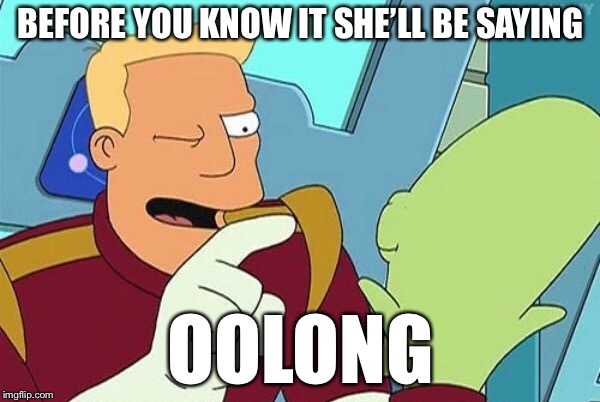 BEFORE YOU KNOW IT SHE'LL BE SAYING OOLONG | made w/ Imgflip meme maker
