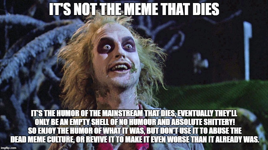 Humor advice for the old and dying | IT'S NOT THE MEME THAT DIES IT'S THE HUMOR OF THE MAINSTREAM THAT DIES, EVENTUALLY THEY'LL ONLY BE AN EMPTY SHELL OF NO HUMOUR AND ABSOLUTE  | image tagged in beetlejuice graveyard | made w/ Imgflip meme maker