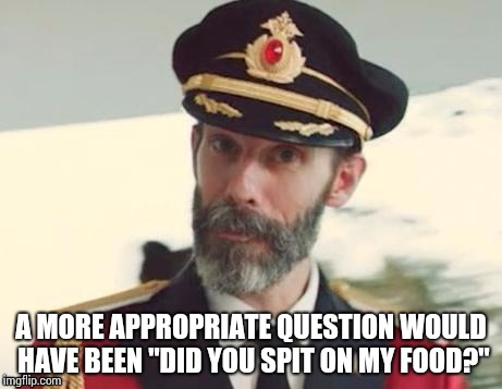"Capt Obvious  | A MORE APPROPRIATE QUESTION WOULD HAVE BEEN ""DID YOU SPIT ON MY FOOD?"" 