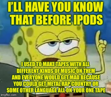 I'LL HAVE YOU KNOW THAT BEFORE IPODS I USED TO MAKE TAPES WITH ALL DIFFERENT KINDS OF MUSIC ON THEM AND EVERYONE WOULD GET MAD BECAUSE YOU C | made w/ Imgflip meme maker