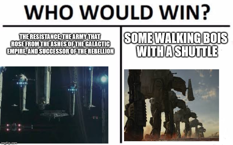 Who Would Win? Meme | THE RESISTANCE, THE ARMY THAT ROSE FROM THE ASHES OF THE GALACTIC EMPIRE, AND SUCCESSOR OF THE REBELLION SOME WALKING BOIS WITH A SHUTTLE | image tagged in memes,who would win | made w/ Imgflip meme maker