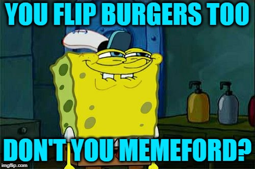 Dont You Squidward Meme | YOU FLIP BURGERS TOO DON'T YOU MEMEFORD? | image tagged in memes,dont you squidward | made w/ Imgflip meme maker
