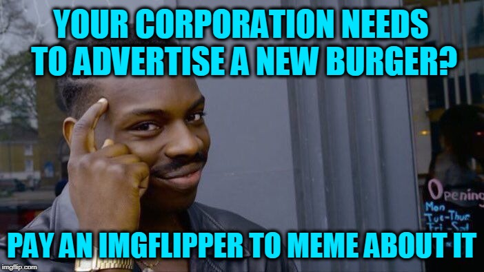 Roll Safe Think About It Meme | YOUR CORPORATION NEEDS TO ADVERTISE A NEW BURGER? PAY AN IMGFLIPPER TO MEME ABOUT IT | image tagged in memes,roll safe think about it | made w/ Imgflip meme maker