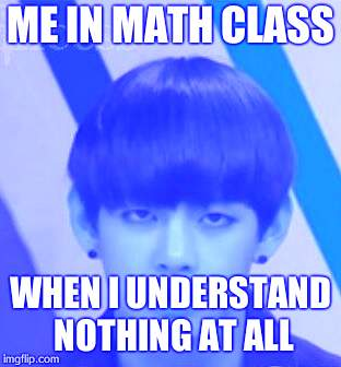 ME IN MATH CLASS WHEN I UNDERSTAND NOTHING AT ALL | image tagged in bts v | made w/ Imgflip meme maker