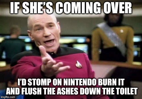 Picard Wtf Meme | IF SHE'S COMING OVER I'D STOMP ON NINTENDO BURN IT AND FLUSH THE ASHES DOWN THE TOILET | image tagged in memes,picard wtf | made w/ Imgflip meme maker