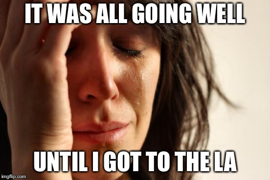 First World Problems Meme | IT WAS ALL GOING WELL UNTIL I GOT TO THE LA | image tagged in memes,first world problems | made w/ Imgflip meme maker