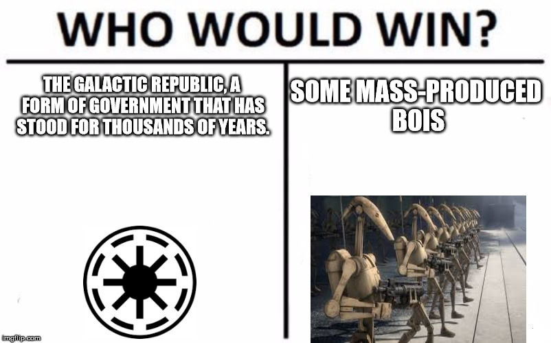 Who Would Win? Meme | THE GALACTIC REPUBLIC, A FORM OF GOVERNMENT THAT HAS STOOD FOR THOUSANDS OF YEARS. SOME MASS-PRODUCED BOIS | image tagged in memes,who would win,battle droid | made w/ Imgflip meme maker