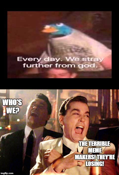 Smells like Depression. | WHO'S WE? THE TERRIBLE MEME MAKERS! THEY'RE LOSING! | image tagged in good fellas hilarious,everyday we stray further from god | made w/ Imgflip meme maker
