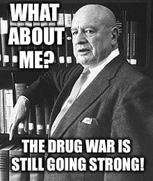 WHAT ABOUT ME? THE DRUG WAR IS STILL GOING STRONG! | made w/ Imgflip meme maker