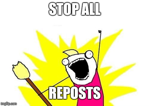 Down with Reposts | STOP ALL REPOSTS | image tagged in memes,x all the y,reposts | made w/ Imgflip meme maker