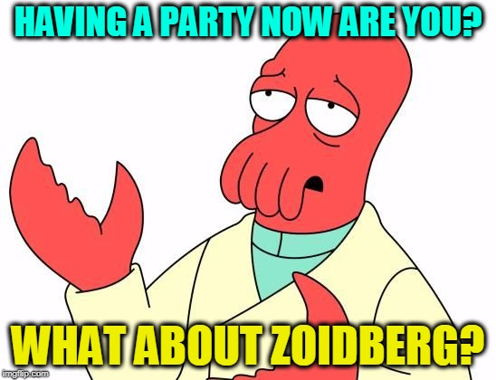 Zoid | HAVING A PARTY NOW ARE YOU? WHAT ABOUT ZOIDBERG? | image tagged in zoid | made w/ Imgflip meme maker