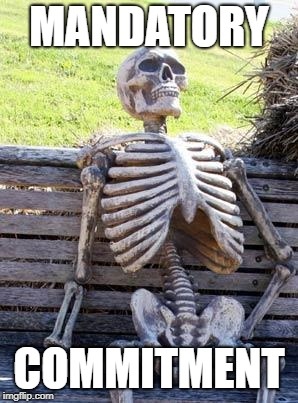 Waiting Skeleton Meme | MANDATORY COMMITMENT | image tagged in memes,waiting skeleton | made w/ Imgflip meme maker