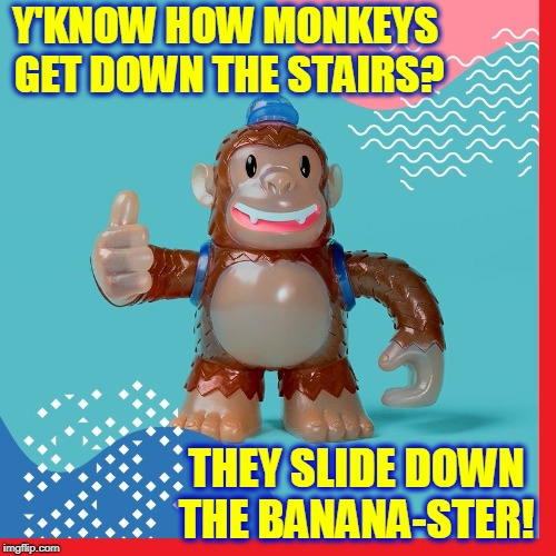 Hi, I'm a Toy Monkey and I Got a Joke | Y'KNOW HOW MONKEYS GET DOWN THE STAIRS? THEY SLIDE DOWN THE BANANA-STER! | image tagged in vince vance,monkeys,bad pun monkey,monkey memes,laughing monkey,bananas | made w/ Imgflip meme maker