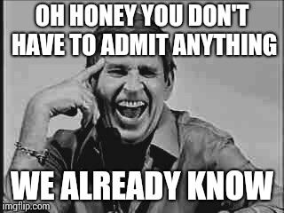 Laughing Paul Lynde | OH HONEY YOU DON'T HAVE TO ADMIT ANYTHING WE ALREADY KNOW | image tagged in laughing paul lynde | made w/ Imgflip meme maker