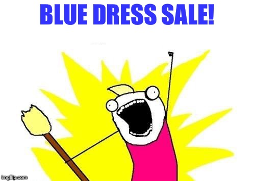 X All The Y Meme | BLUE DRESS SALE! | image tagged in memes,x all the y | made w/ Imgflip meme maker