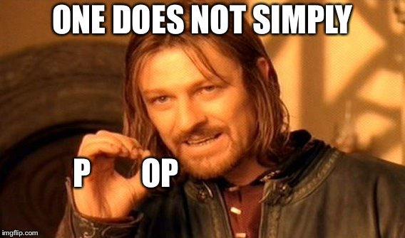 One Does Not Simply |  ONE DOES NOT SIMPLY; P        OP | image tagged in memes,one does not simply | made w/ Imgflip meme maker