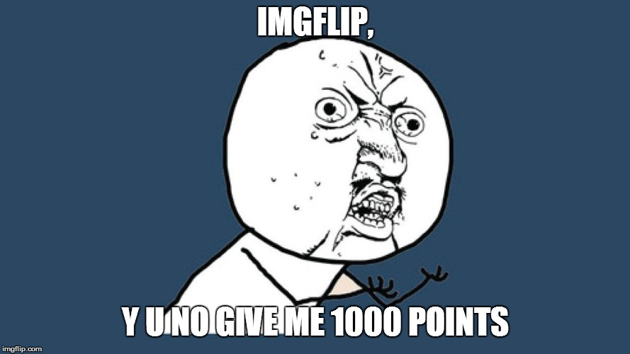IMGFLIP, Y U NO GIVE ME 1000 POINTS | image tagged in yuno | made w/ Imgflip meme maker