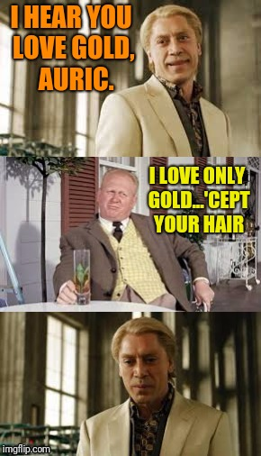 Such a coldfinger |  I HEAR YOU LOVE GOLD,  AURIC. I LOVE ONLY GOLD...'CEPT YOUR HAIR | image tagged in goldfinger | made w/ Imgflip meme maker
