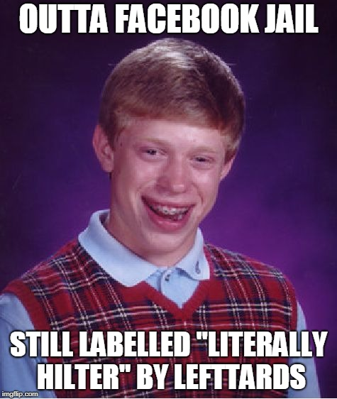 "Bad Luck Brian Meme | OUTTA FACEBOOK JAIL STILL LABELLED ""LITERALLY HILTER"" BY LEFTTARDS 