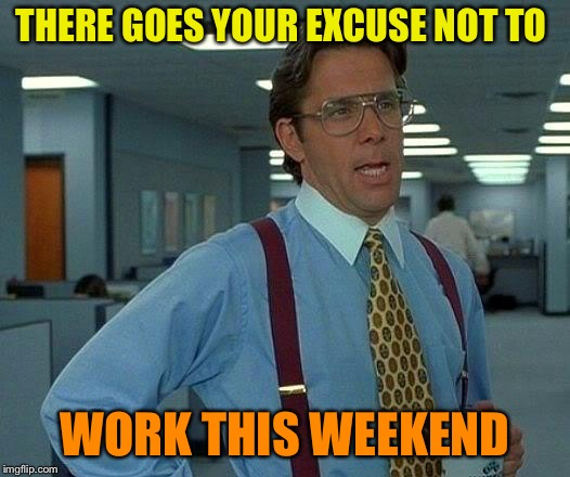 That Would Be Great Meme | THERE GOES YOUR EXCUSE NOT TO WORK THIS WEEKEND | image tagged in memes,that would be great | made w/ Imgflip meme maker
