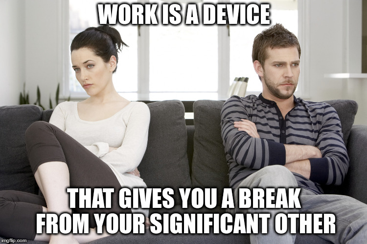 Think Twice About Retirement | WORK IS A DEVICE THAT GIVES YOU A BREAK FROM YOUR SIGNIFICANT OTHER | image tagged in couple arguing | made w/ Imgflip meme maker