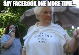 SAY FACEBOOK ONE MORE TIME... | made w/ Imgflip meme maker