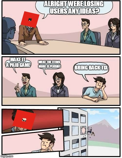 Boardroom Meeting Suggestion Meme | ALRIGHT WERE LOSING USERS ANY IDEAS? MAKE IT A PAID GAME MAKE THE ITEMS MORE EXPENSIVE BRING BACK TIX | image tagged in memes,boardroom meeting suggestion | made w/ Imgflip meme maker