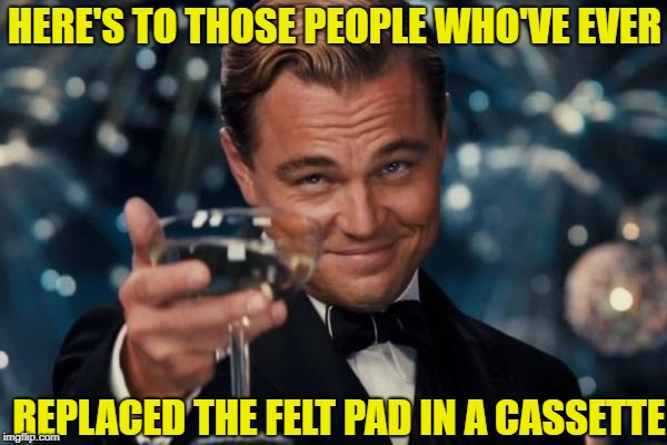 Leonardo Dicaprio Cheers Meme | HERE'S TO THOSE PEOPLE WHO'VE EVER REPLACED THE FELT PAD IN A CASSETTE | image tagged in memes,leonardo dicaprio cheers | made w/ Imgflip meme maker