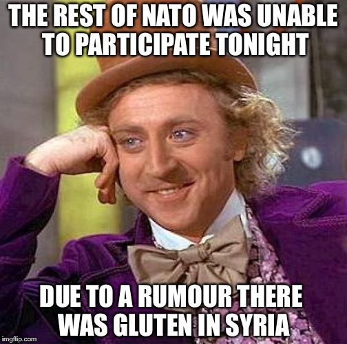 Creepy Condescending Wonka Meme | THE REST OF NATO WAS UNABLE TO PARTICIPATE TONIGHT DUE TO A RUMOUR THERE WAS GLUTEN IN SYRIA | image tagged in memes,creepy condescending wonka,syria,politics | made w/ Imgflip meme maker