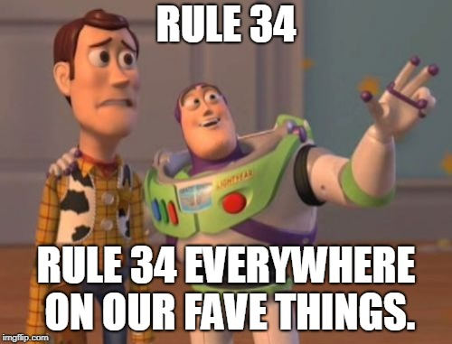X, X Everywhere | RULE 34 RULE 34 EVERYWHERE ON OUR FAVE THINGS. | image tagged in memes,x,x everywhere,x x everywhere | made w/ Imgflip meme maker