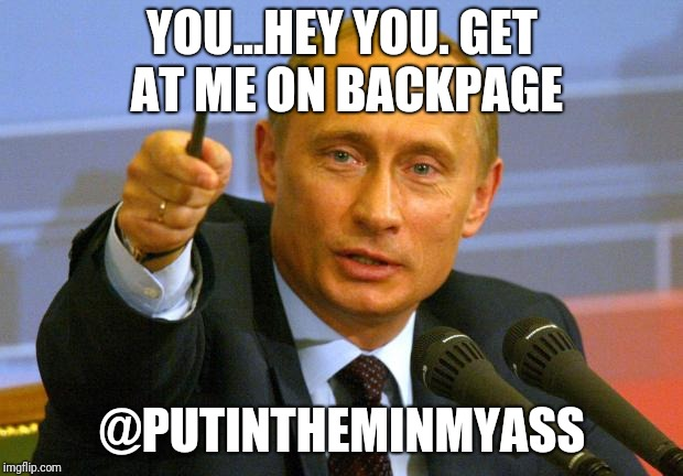 Good Guy Putin | YOU...HEY YOU. GET AT ME ON BACKPAGE @PUTINTHEMINMYASS | image tagged in memes,good guy putin | made w/ Imgflip meme maker