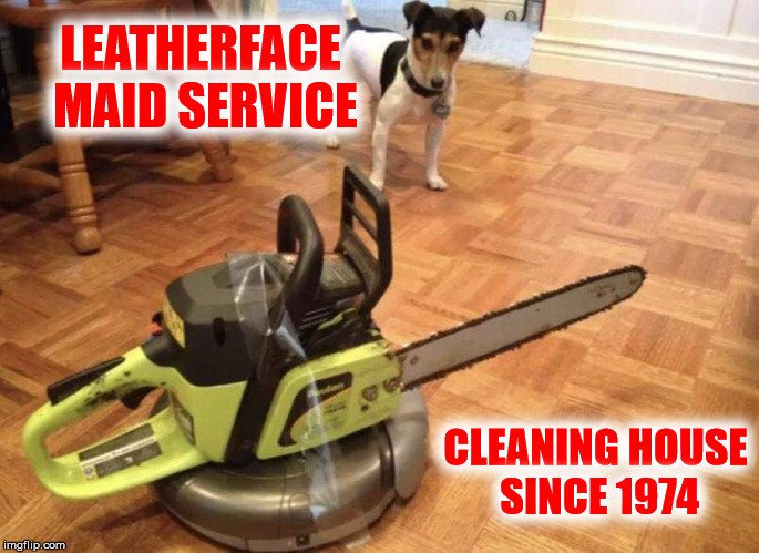Ask about the hot meal service as well | LEATHERFACE MAID SERVICE CLEANING HOUSE SINCE 1974 | image tagged in texas chainsaw massacre,leatherface,maid service,roomba | made w/ Imgflip meme maker