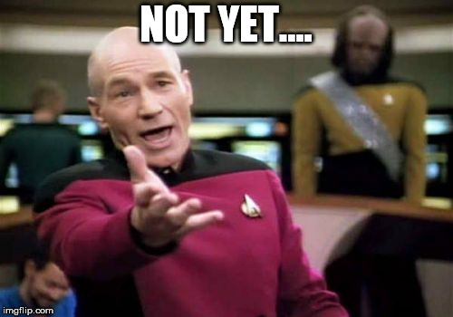 Picard Wtf Meme | NOT YET.... | image tagged in memes,picard wtf | made w/ Imgflip meme maker