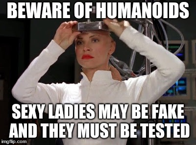 Sexy Humanoids | BEWARE OF HUMANOIDS SEXY LADIES MAY BE FAKE AND THEY MUST BE TESTED | image tagged in humanoids,sexy | made w/ Imgflip meme maker