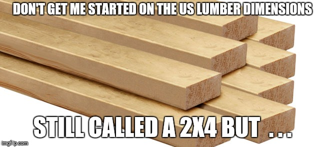 DON'T GET ME STARTED ON THE US LUMBER DIMENSIONS STILL CALLED A 2X4 BUT  . . . | made w/ Imgflip meme maker