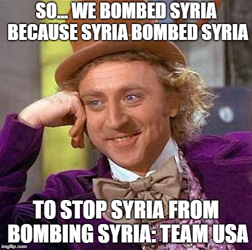 Creepy Condescending Wonka Meme | SO... WE BOMBED SYRIA BECAUSE SYRIA BOMBED SYRIA TO STOP SYRIA FROM BOMBING SYRIA: TEAM USA | image tagged in memes,creepy condescending wonka | made w/ Imgflip meme maker
