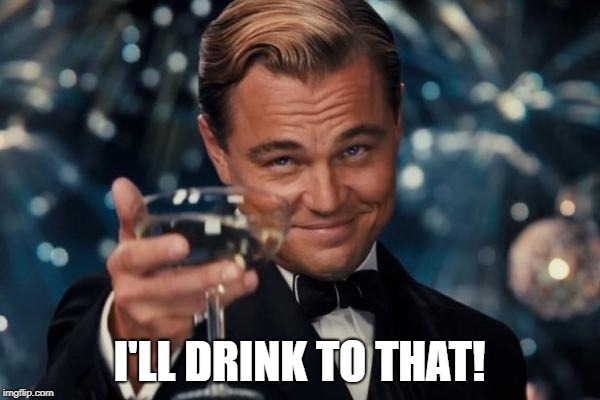 Leonardo Dicaprio Cheers Meme | I'LL DRINK TO THAT! | image tagged in memes,leonardo dicaprio cheers | made w/ Imgflip meme maker