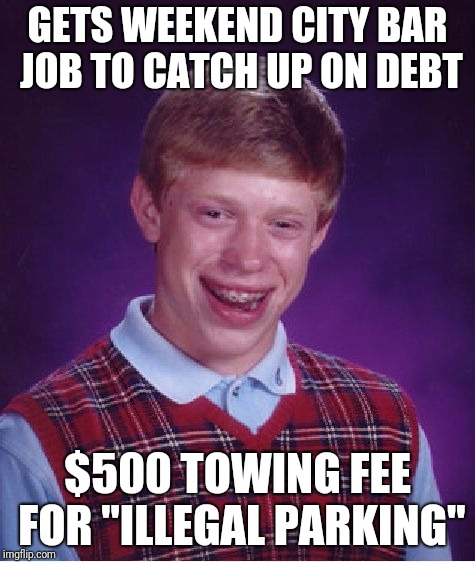 "Bad Luck Brian Meme | GETS WEEKEND CITY BAR JOB TO CATCH UP ON DEBT $500 TOWING FEE FOR ""ILLEGAL PARKING"" 