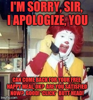 Ronald McDonald Temp | I'M SORRY, SIR, I APOLOGIZE, YOU CAN COME BACK FOR YOUR FREE HAPPY MEAL, OK?  ARE YOU SATISFIED NOW?  GOOD! *CLICK*  BUTT HEAD! | image tagged in ronald mcdonald temp | made w/ Imgflip meme maker