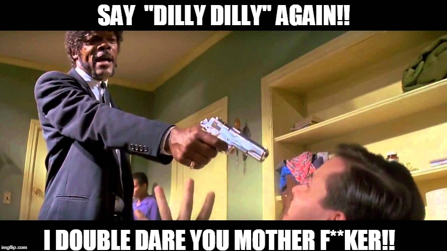 "Dilly Dilly | SAY  ""DILLY DILLY"" AGAIN!! I DOUBLE DARE YOU MOTHER F**KER!! 